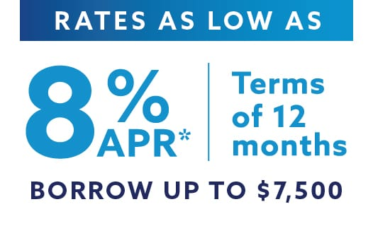 Rates as low as 8% APR*. Terms of 12 months. Borrow up to $7,500.