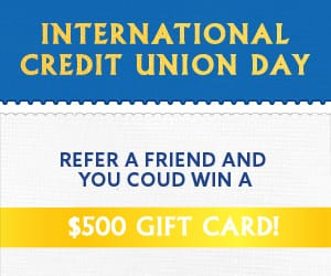 International Credit Union Day. Refer a friend and you could win a $500 gift card!